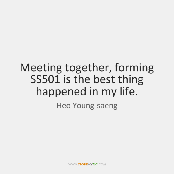 Meeting together, forming SS501 is the best thing happened in my life.