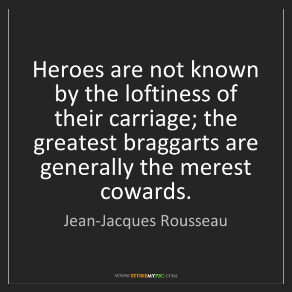 Jean-Jacques Rousseau: Heroes are not known by the loftiness of their carriage;...