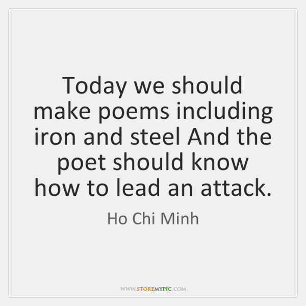 Today we should make poems including iron and steel And the poet ...