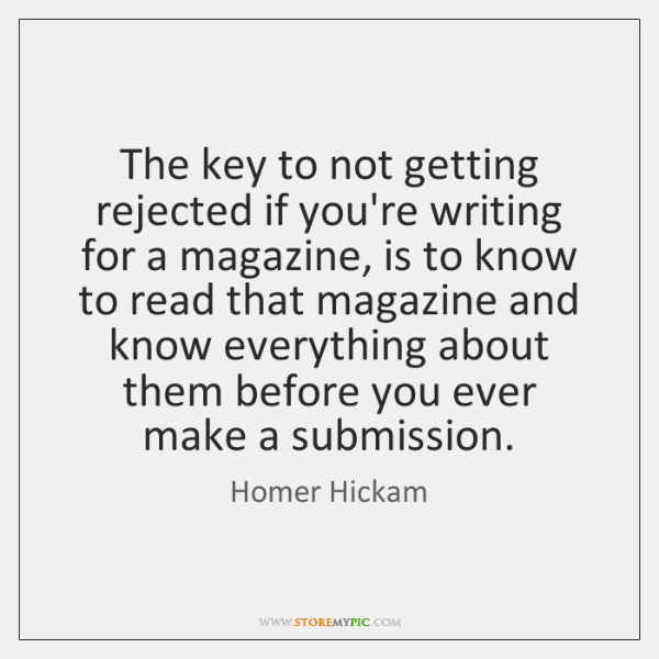 The key to not getting rejected if you're writing for a magazine, ...