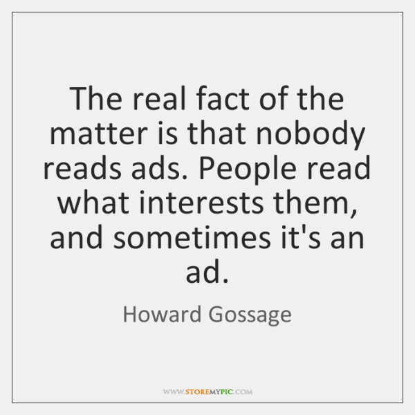 The real fact of the matter is that nobody reads ads. People ...