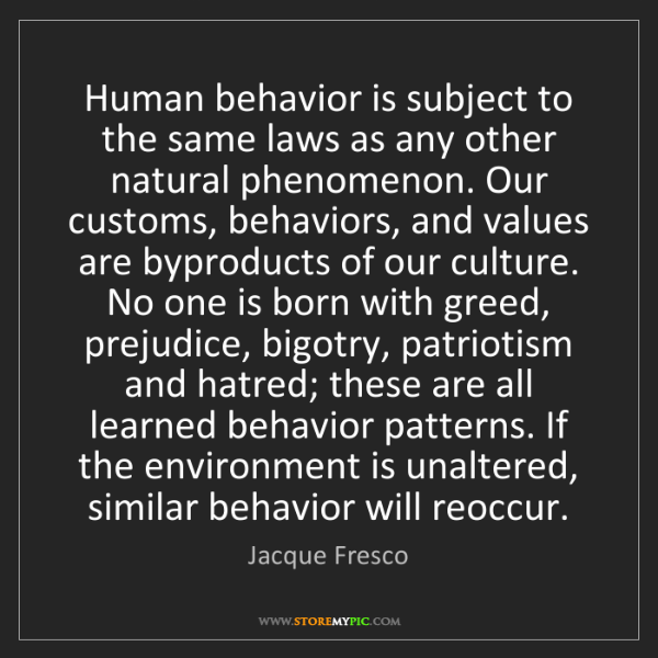 Jacque Fresco: Human behavior is subject to the same laws as any other...
