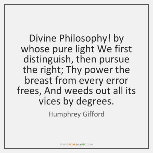 Divine Philosophy! by whose pure light We first distinguish, then pursue the ...