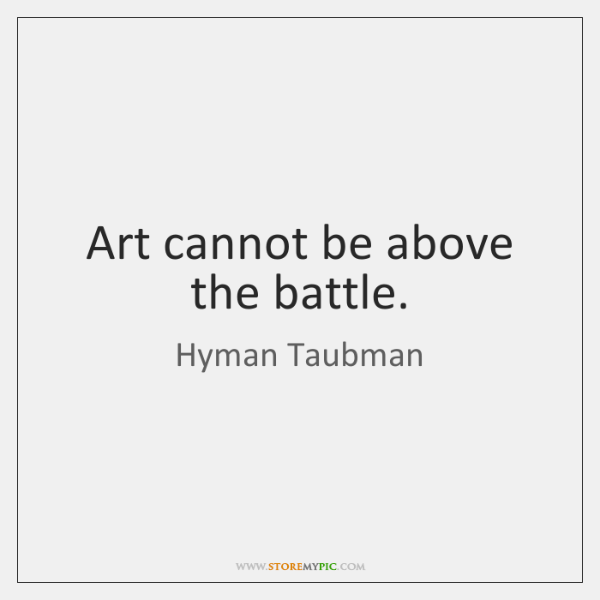Art cannot be above the battle.