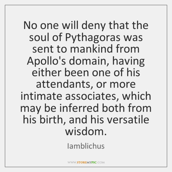 No one will deny that the soul of Pythagoras was sent to ...