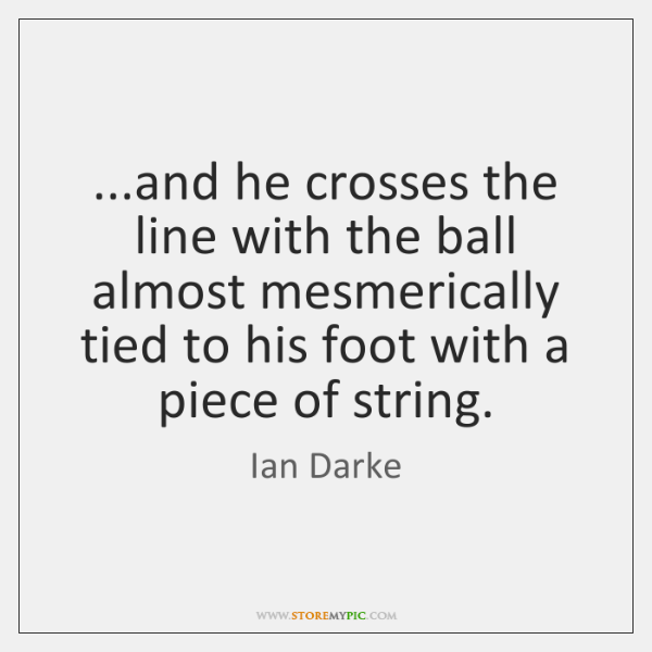 ...and he crosses the line with the ball almost mesmerically tied to ...