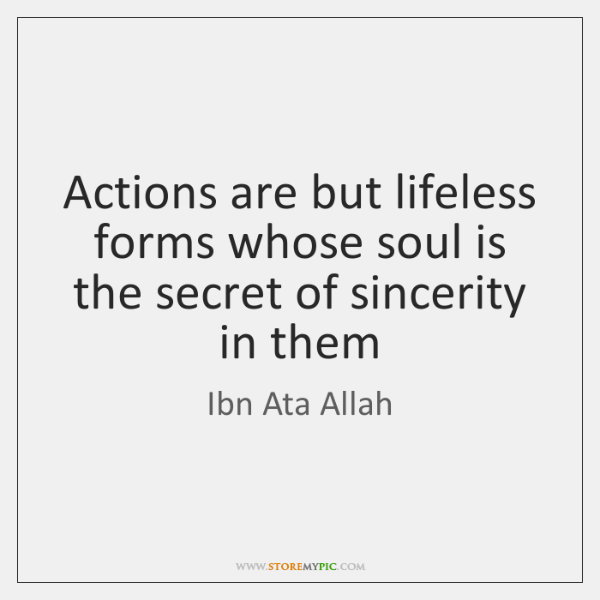 Actions are but lifeless forms whose soul is the secret of sincerity ...
