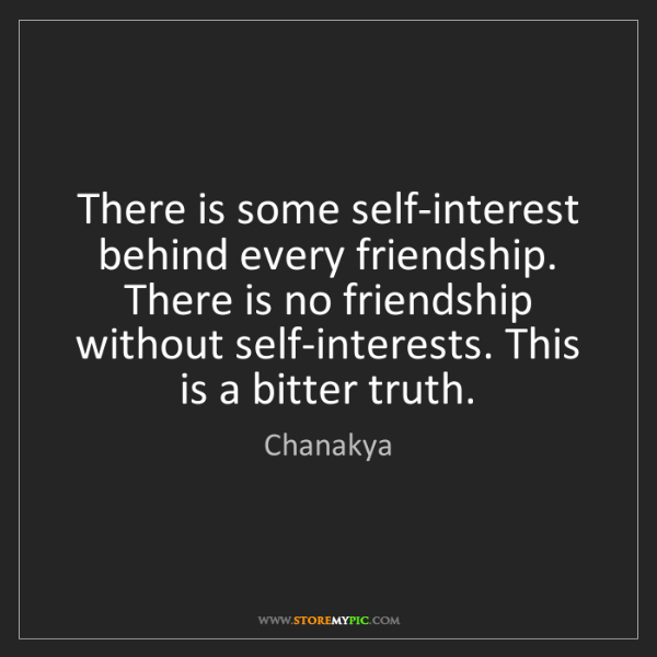Chanakya: There is some self-interest behind every friendship....