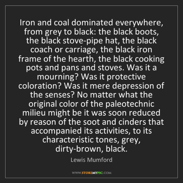 Lewis Mumford: Iron and coal dominated everywhere, from grey to black:...