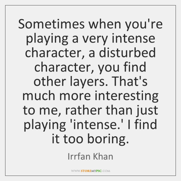 Sometimes when you're playing a very intense character, a disturbed character, you ...