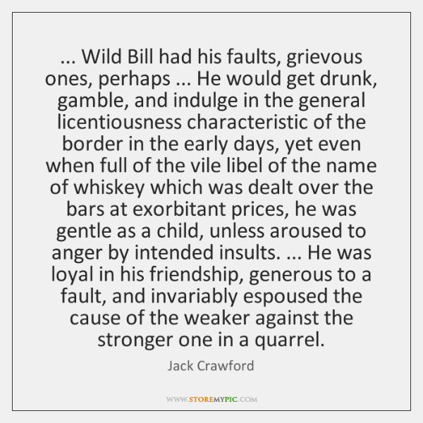 ... Wild Bill had his faults, grievous ones, perhaps ... He would get drunk, ...