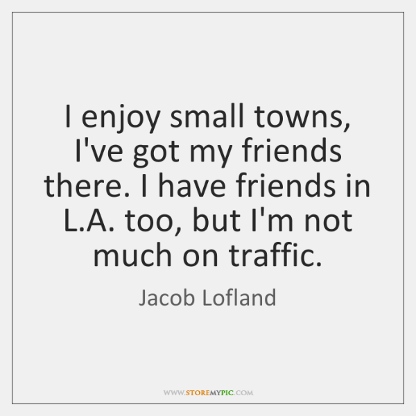 I enjoy small towns, I've got my friends there. I have friends ...