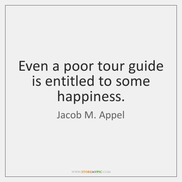 Even a poor tour guide is entitled to some happiness.