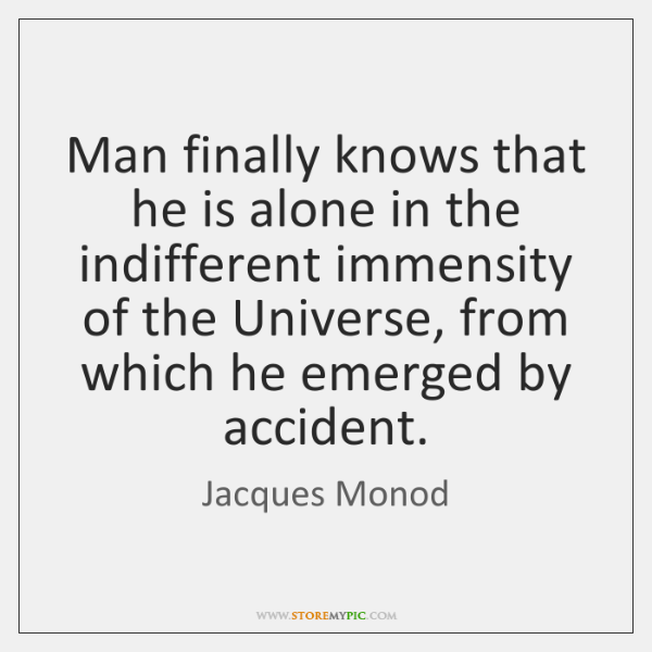 Man finally knows that he is alone in the indifferent immensity of ...