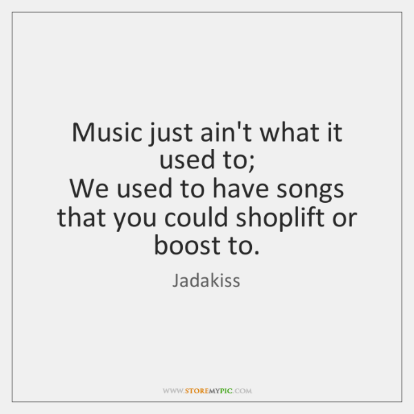Music just ain't what it used to;  We used to have songs ...