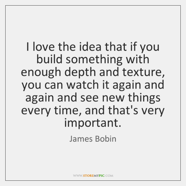 I love the idea that if you build something with enough depth ...