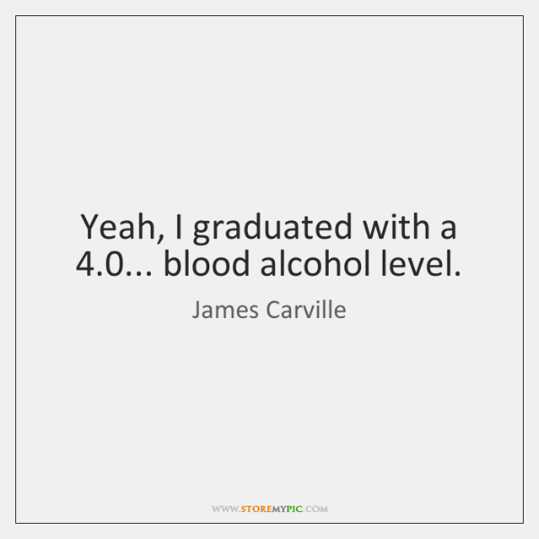 Yeah, I graduated with a 4.0... blood alcohol level.