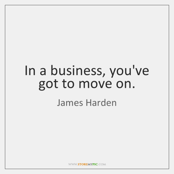 In a business, you've got to move on.