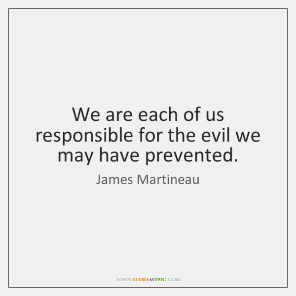 We are each of us responsible for the evil we may have ...
