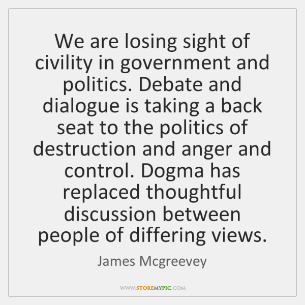We are losing sight of civility in government and politics. Debate and ...