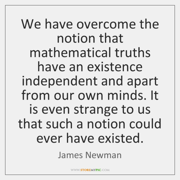 We have overcome the notion that mathematical truths have an existence independent ...