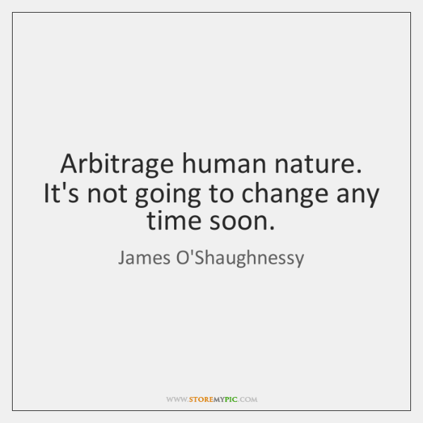 Arbitrage human nature. It's not going to change any time soon.