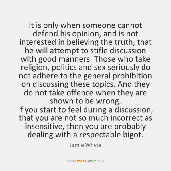 It is only when someone cannot defend his opinion, and is not ...
