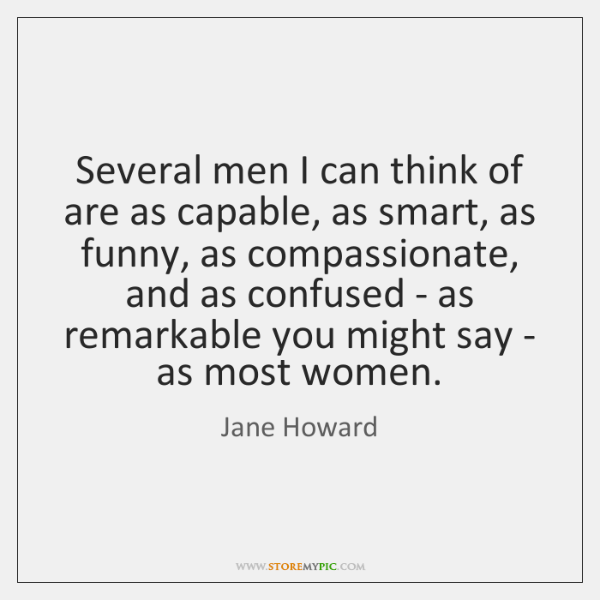 Several men I can think of are as capable, as smart, as ...