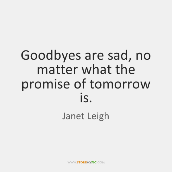 Goodbyes are sad, no matter what the promise of tomorrow is.