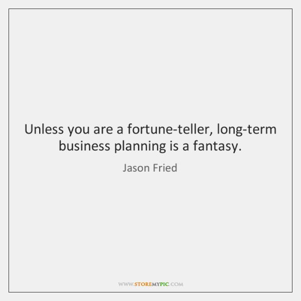Unless you are a fortune-teller, long-term business planning is a fantasy.