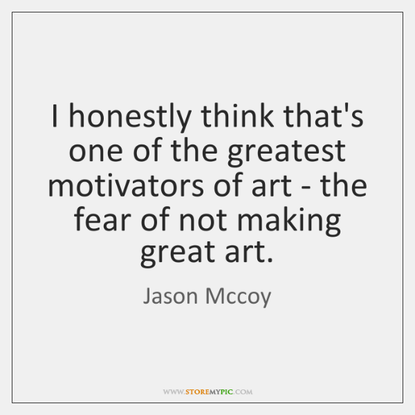 I honestly think that's one of the greatest motivators of art - ...