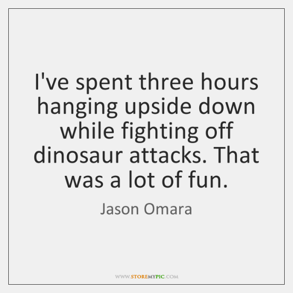 I've spent three hours hanging upside down while fighting off dinosaur attacks. ...