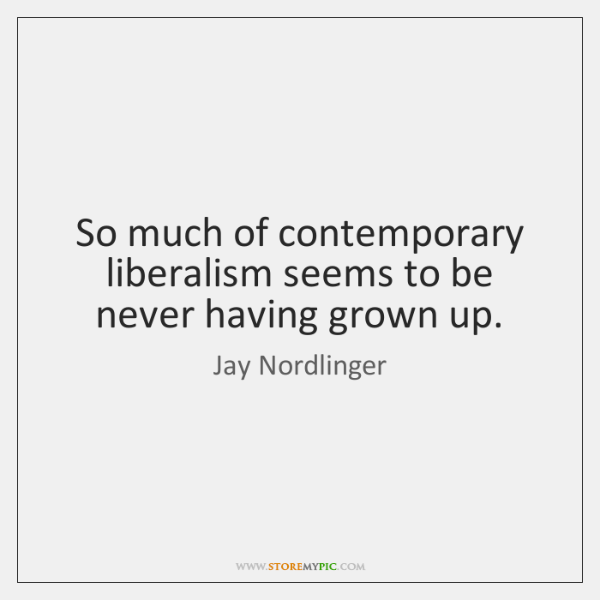 So much of contemporary liberalism seems to be never having grown up.
