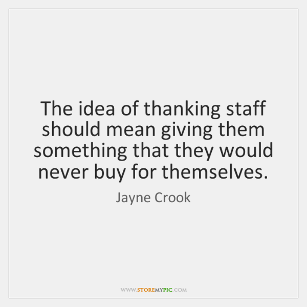The idea of thanking staff should mean giving them something that they ...