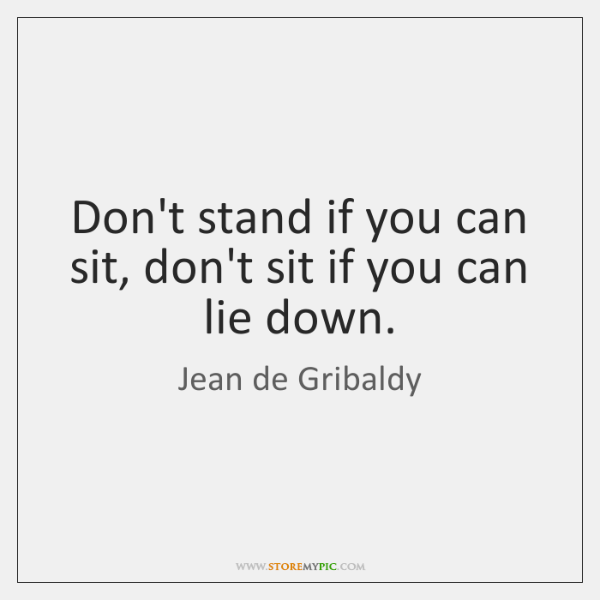 Don't stand if you can sit, don't sit if you can lie ...