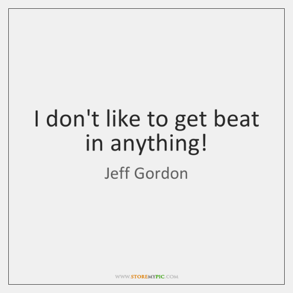 I don't like to get beat in anything!