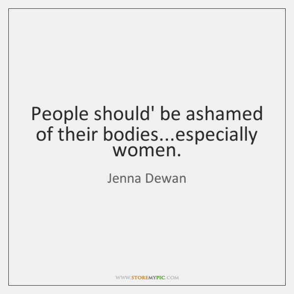 People should' be ashamed of their bodies...especially women.
