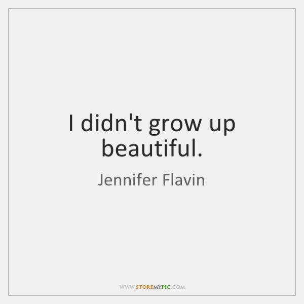 I didn't grow up beautiful.
