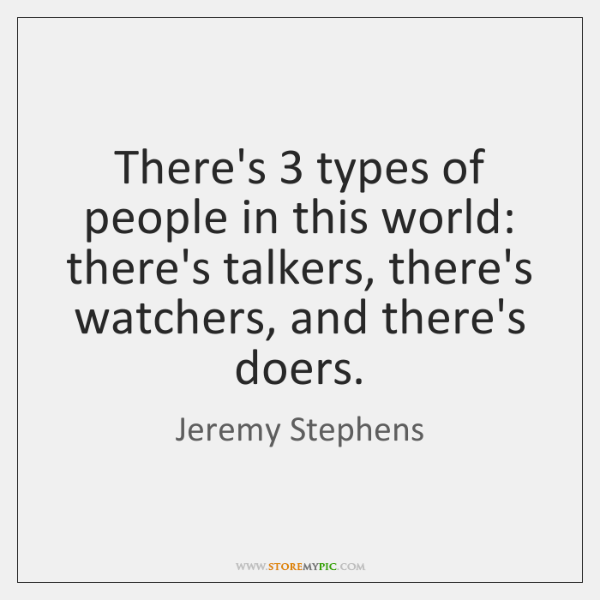 There's 3 types of people in this world: there's talkers, there's watchers, and ...