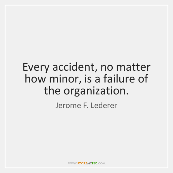 Every accident, no matter how minor, is a failure of the organization.