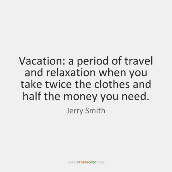 Vacation: a period of travel and relaxation when you take twice the ...