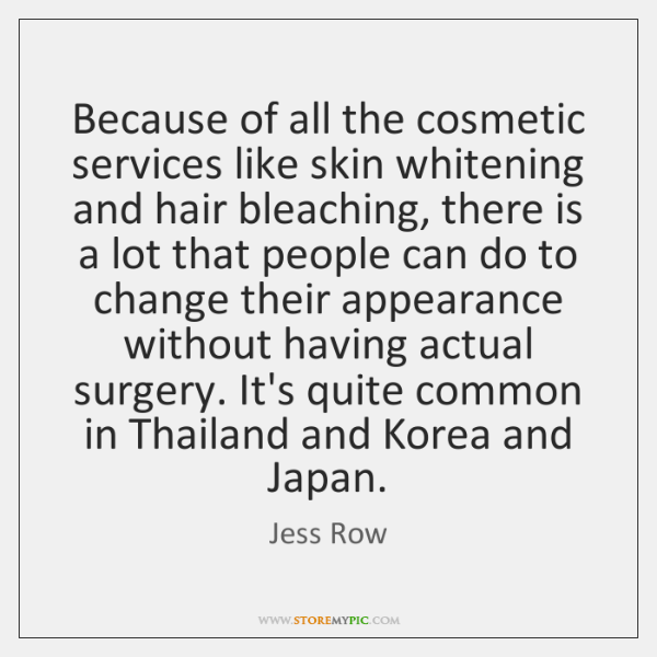 Because of all the cosmetic services like skin whitening and hair bleaching, ...