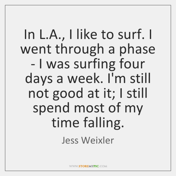 In L.A., I like to surf. I went through a phase ...