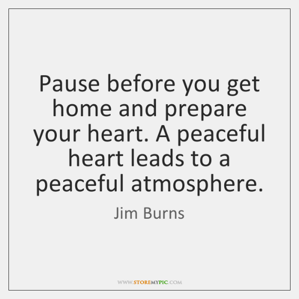 Pause before you get home and prepare your heart. A peaceful heart ...