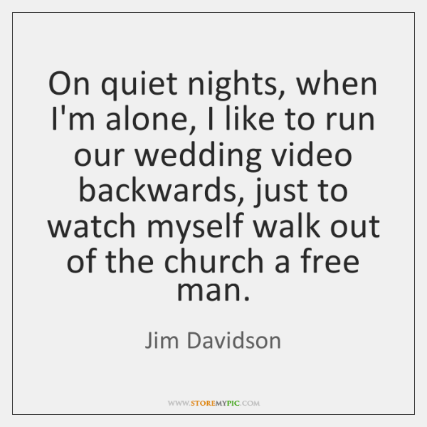 On quiet nights, when I'm alone, I like to run our wedding ...