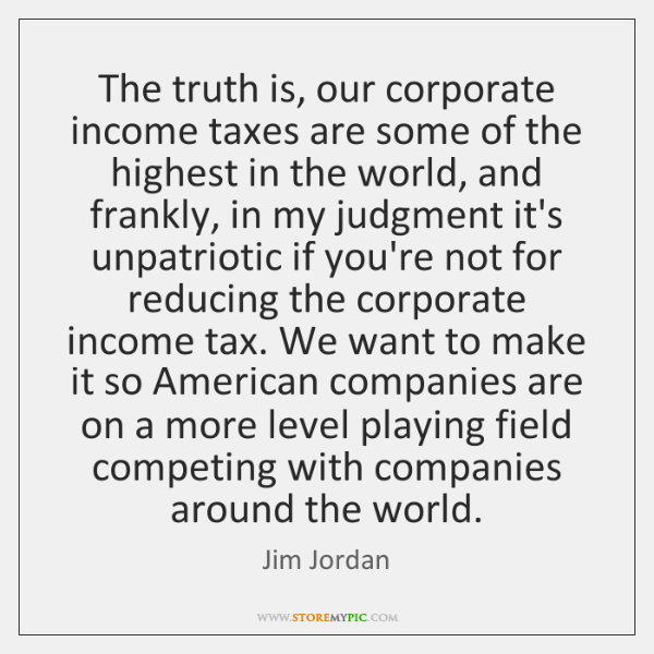 The truth is, our corporate income taxes are some of the highest ...