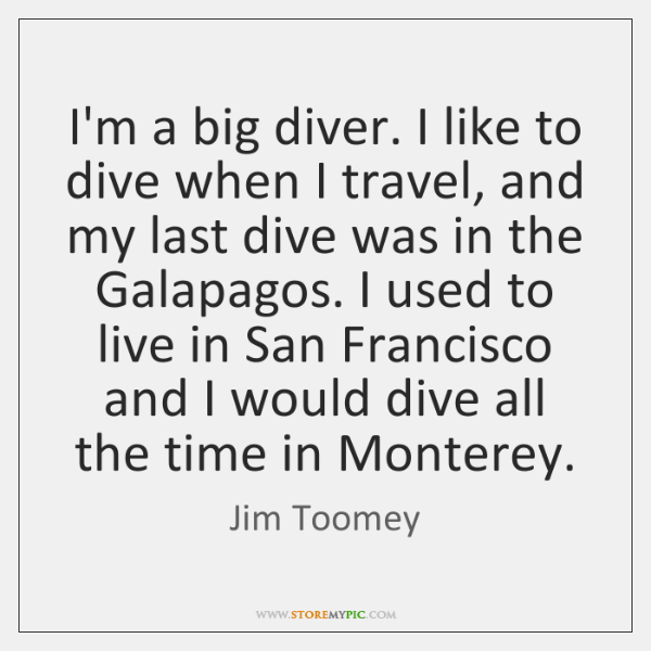 I'm a big diver. I like to dive when I travel, and ...