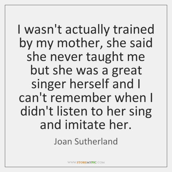 I wasn't actually trained by my mother, she said she never taught ...