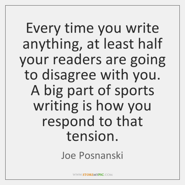 Every time you write anything, at least half your readers are going ...