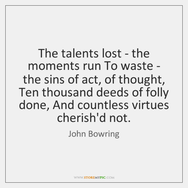 The talents lost - the moments run To waste - the sins ...